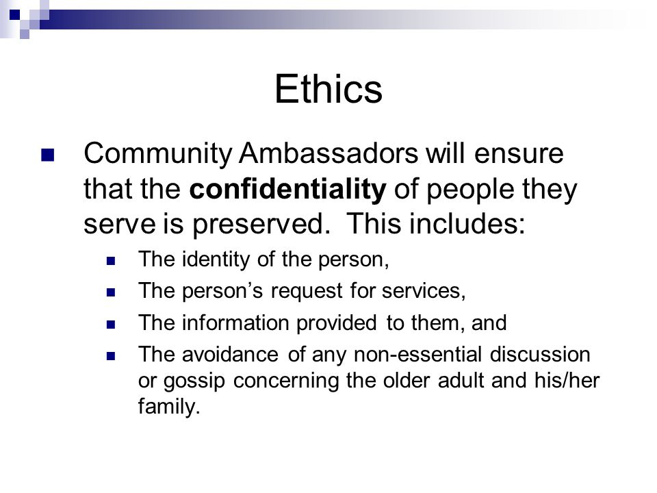 Ethics Community Ambassadors will ensure that the confidentiality of people they serve is preserved.