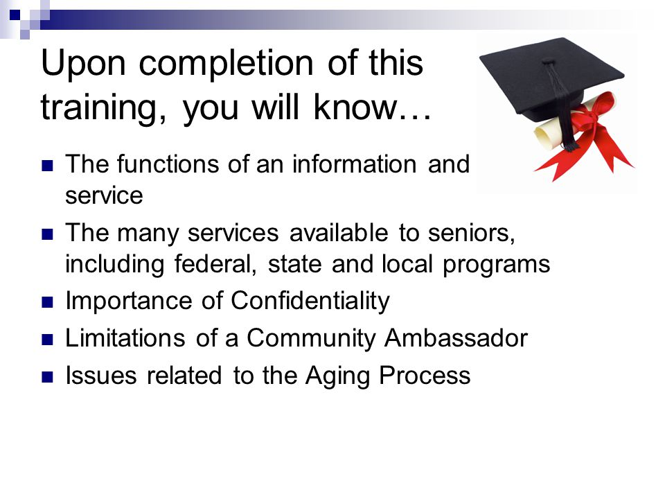 Upon completion of this training, you will know… The functions of an information and referral service The many services available to seniors, including federal, state and local programs Importance of Confidentiality Limitations of a Community Ambassador Issues related to the Aging Process