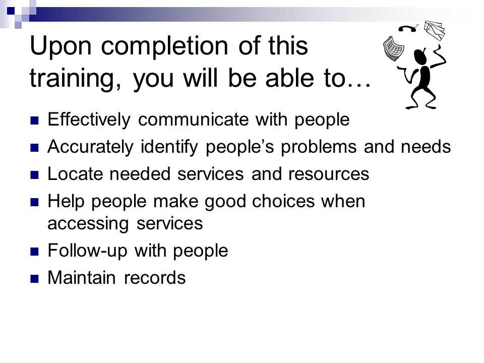 Upon completion of this training, you will be able to… Effectively communicate with people Accurately identify peoples problems and needs Locate needed services and resources Help people make good choices when accessing services Follow-up with people Maintain records