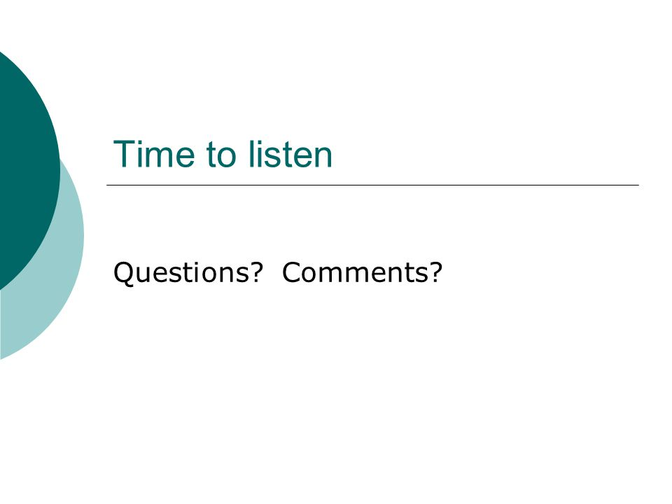Time to listen Questions? Comments?