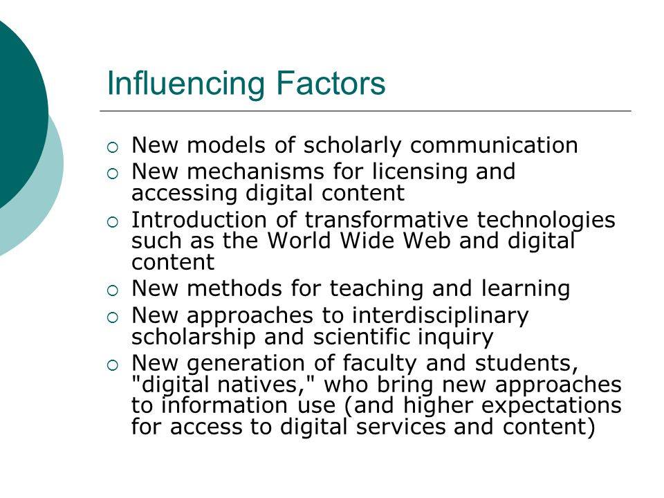 Influencing Factors New models of scholarly communication New mechanisms for licensing and accessing digital content Introduction of transformative technologies such as the World Wide Web and digital content New methods for teaching and learning New approaches to interdisciplinary scholarship and scientific inquiry New generation of faculty and students, digital natives, who bring new approaches to information use (and higher expectations for access to digital services and content)