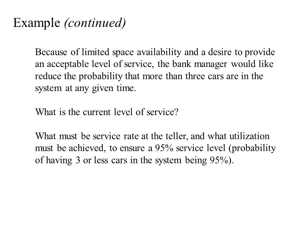 Example (continued) Because of limited space availability and a desire to provide an acceptable level of service, the bank manager would like reduce the probability that more than three cars are in the system at any given time.