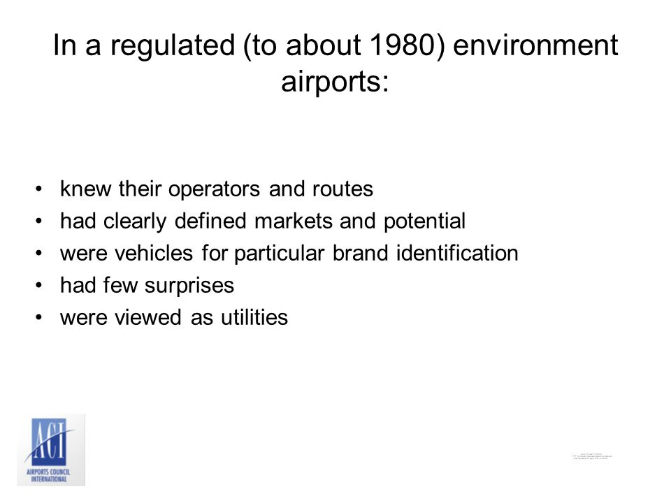 In a regulated (to about 1980) environment airports: knew their operators and routes had clearly defined markets and potential were vehicles for particular brand identification had few surprises were viewed as utilities