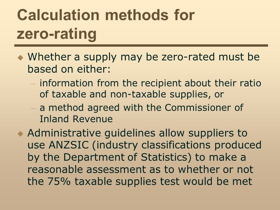 Calculation methods for zero-rating Whether a supply may be zero-rated must be based on either: – information from the recipient about their ratio of taxable and non-taxable supplies, or – a method agreed with the Commissioner of Inland Revenue Administrative guidelines allow suppliers to use ANZSIC (industry classifications produced by the Department of Statistics) to make a reasonable assessment as to whether or not the 75% taxable supplies test would be met
