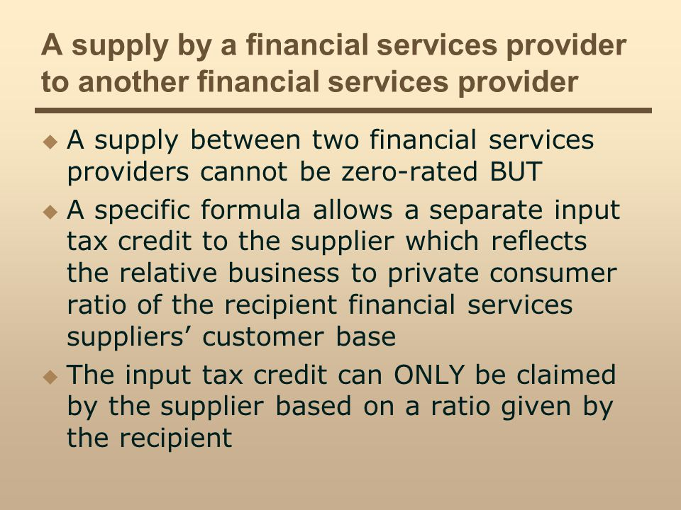 A supply by a financial services provider to another financial services provider A supply between two financial services providers cannot be zero-rated BUT A specific formula allows a separate input tax credit to the supplier which reflects the relative business to private consumer ratio of the recipient financial services suppliers customer base The input tax credit can ONLY be claimed by the supplier based on a ratio given by the recipient
