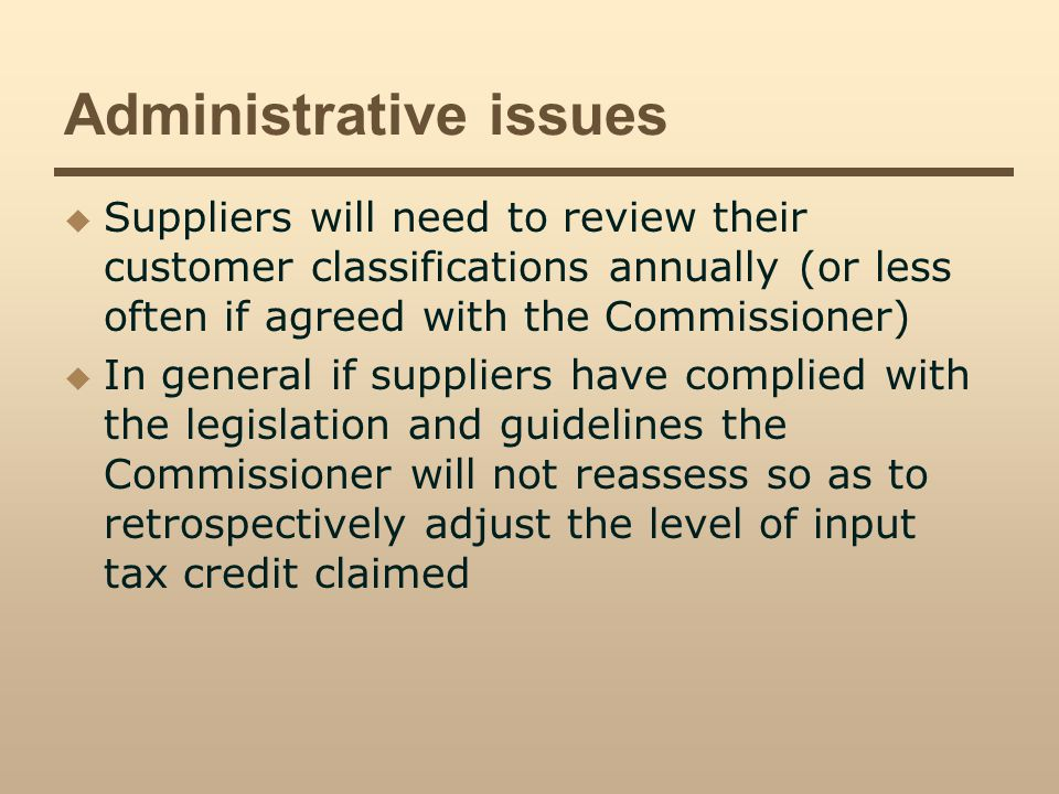 Administrative issues Suppliers will need to review their customer classifications annually (or less often if agreed with the Commissioner) In general if suppliers have complied with the legislation and guidelines the Commissioner will not reassess so as to retrospectively adjust the level of input tax credit claimed
