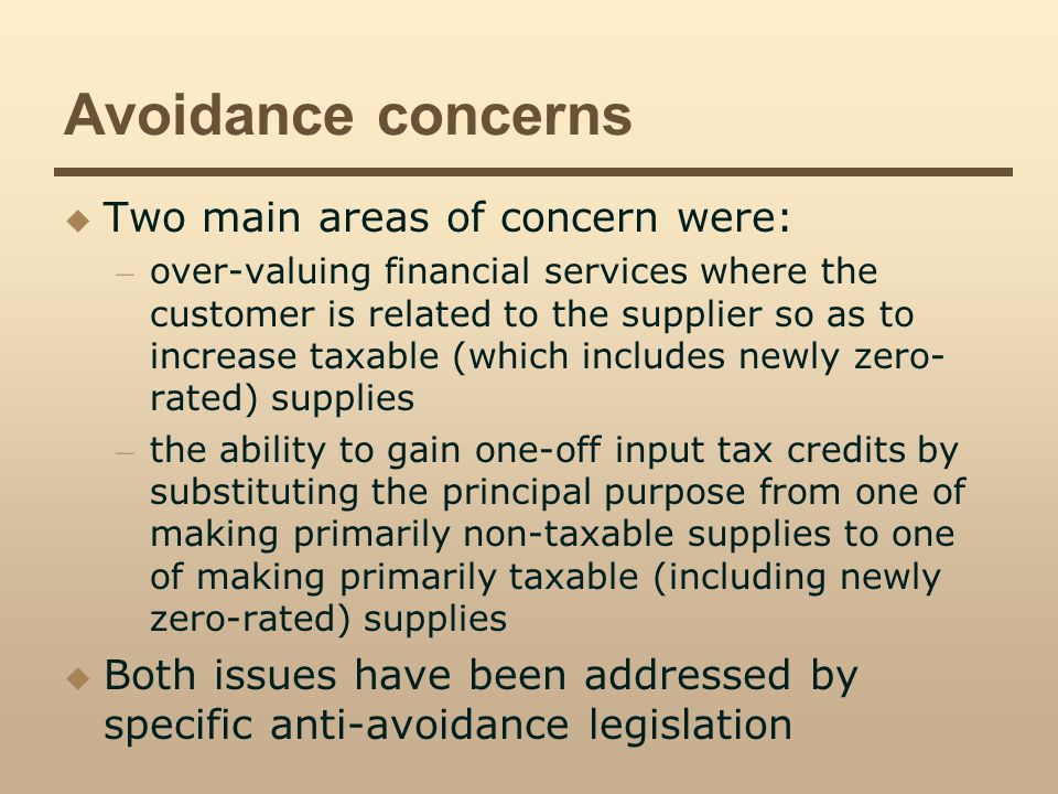 Avoidance concerns Two main areas of concern were: – over-valuing financial services where the customer is related to the supplier so as to increase taxable (which includes newly zero- rated) supplies – the ability to gain one-off input tax credits by substituting the principal purpose from one of making primarily non-taxable supplies to one of making primarily taxable (including newly zero-rated) supplies Both issues have been addressed by specific anti-avoidance legislation