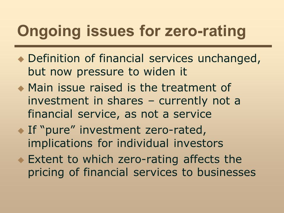 Ongoing issues for zero-rating Definition of financial services unchanged, but now pressure to widen it Main issue raised is the treatment of investment in shares – currently not a financial service, as not a service If pure investment zero-rated, implications for individual investors Extent to which zero-rating affects the pricing of financial services to businesses