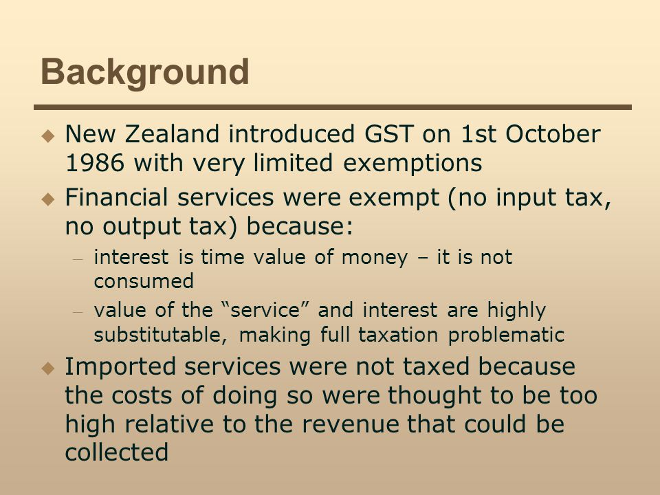 Background New Zealand introduced GST on 1st October 1986 with very limited exemptions Financial services were exempt (no input tax, no output tax) because: – interest is time value of money – it is not consumed – value of the service and interest are highly substitutable, making full taxation problematic Imported services were not taxed because the costs of doing so were thought to be too high relative to the revenue that could be collected