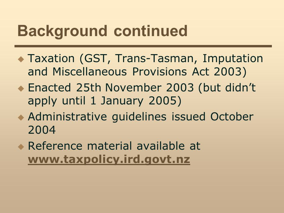 Background continued Taxation (GST, Trans-Tasman, Imputation and Miscellaneous Provisions Act 2003) Enacted 25th November 2003 (but didnt apply until 1 January 2005) Administrative guidelines issued October 2004 Reference material available at www.taxpolicy.ird.govt.nz