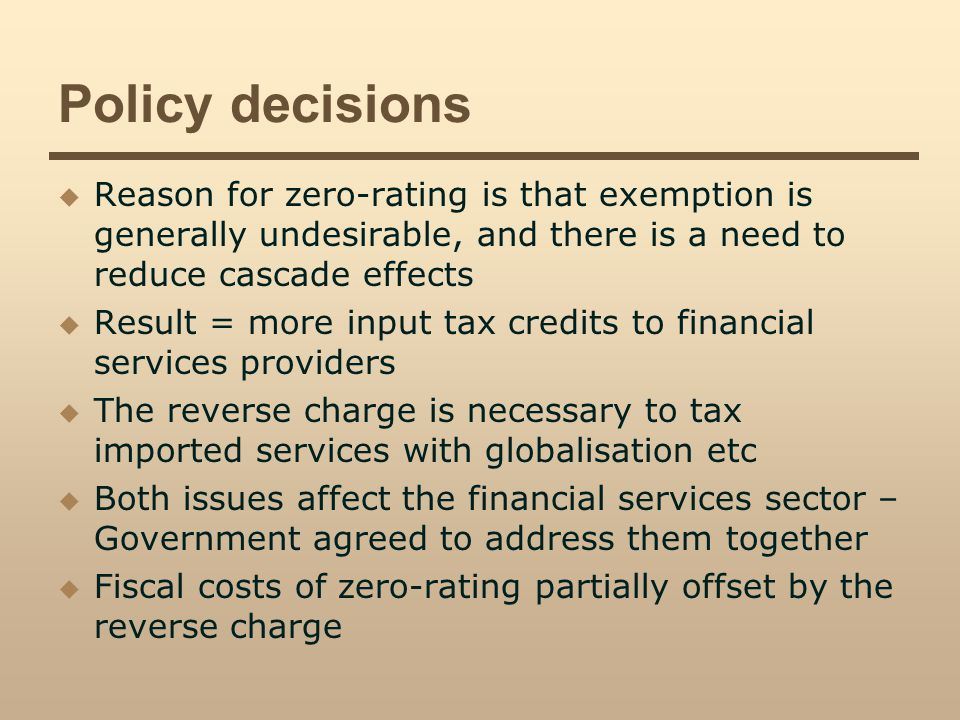 Policy decisions Reason for zero-rating is that exemption is generally undesirable, and there is a need to reduce cascade effects Result = more input tax credits to financial services providers The reverse charge is necessary to tax imported services with globalisation etc Both issues affect the financial services sector – Government agreed to address them together Fiscal costs of zero-rating partially offset by the reverse charge