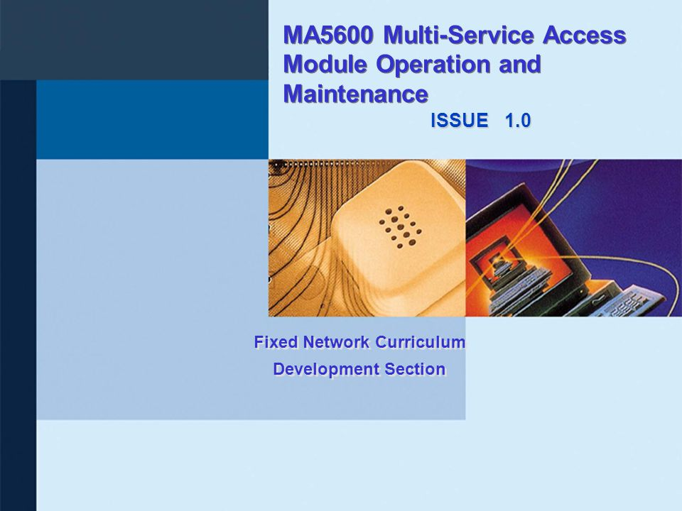 ISSUE Fixed Network Curriculum Development Section MA5600 Multi-Service Access Module Operation and Maintenance 1.0