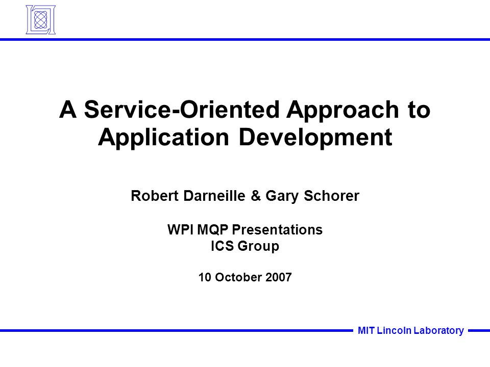 MIT Lincoln Laboratory A Service-Oriented Approach to Application Development Robert Darneille & Gary Schorer WPI MQP Presentations ICS Group 10 October 2007