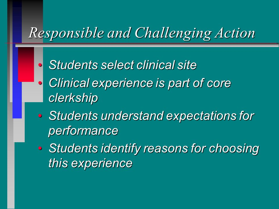 Responsible and Challenging Action Students select clinical siteStudents select clinical site Clinical experience is part of core clerkshipClinical experience is part of core clerkship Students understand expectations for performanceStudents understand expectations for performance Students identify reasons for choosing this experienceStudents identify reasons for choosing this experience