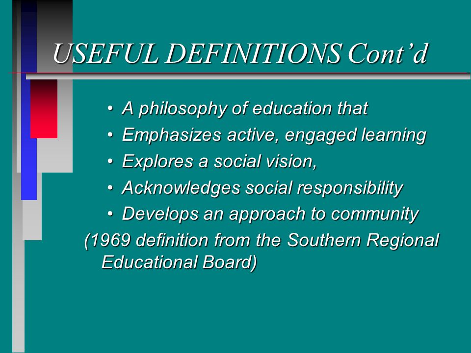 USEFUL DEFINITIONS Contd A philosophy of education thatA philosophy of education that Emphasizes active, engaged learningEmphasizes active, engaged learning Explores a social vision,Explores a social vision, Acknowledges social responsibilityAcknowledges social responsibility Develops an approach to communityDevelops an approach to community (1969 definition from the Southern Regional Educational Board)