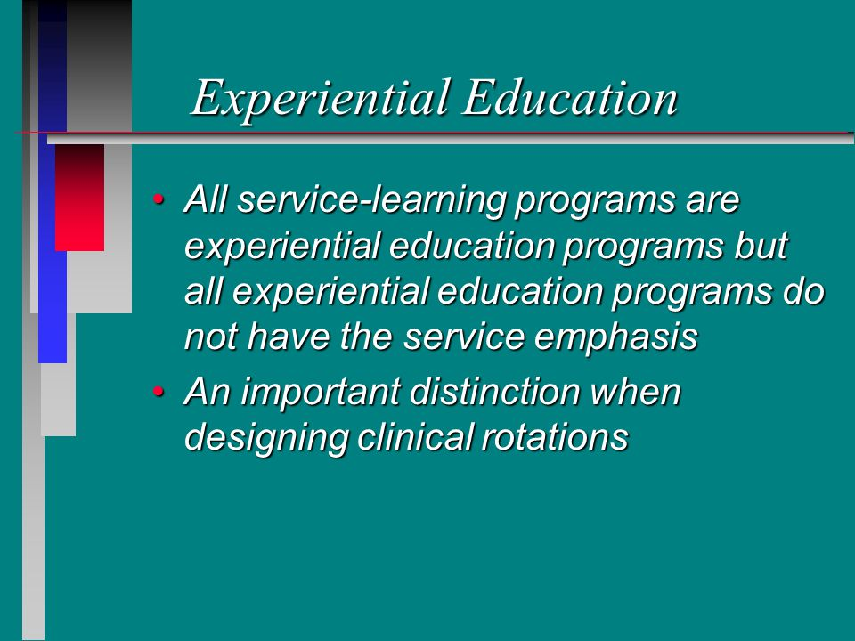 Experiential Education All service-learning programs are experiential education programs but all experiential education programs do not have the service emphasisAll service-learning programs are experiential education programs but all experiential education programs do not have the service emphasis An important distinction when designing clinical rotationsAn important distinction when designing clinical rotations