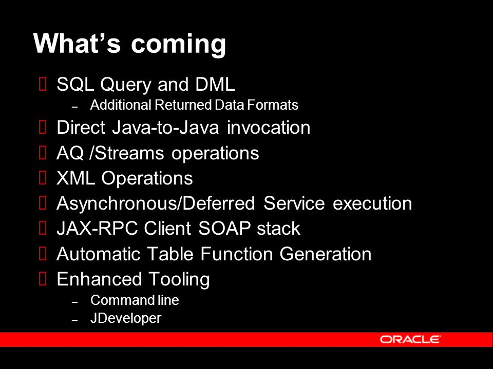 Whats coming SQL Query and DML – Additional Returned Data Formats Direct Java-to-Java invocation AQ /Streams operations XML Operations Asynchronous/De