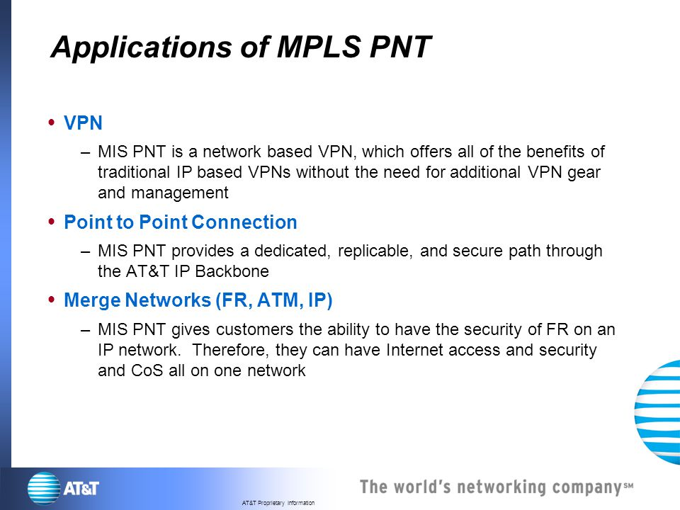 AT&T Proprietary Information Applications of MPLS PNT VPN –MIS PNT is a network based VPN, which offers all of the benefits of traditional IP based VP
