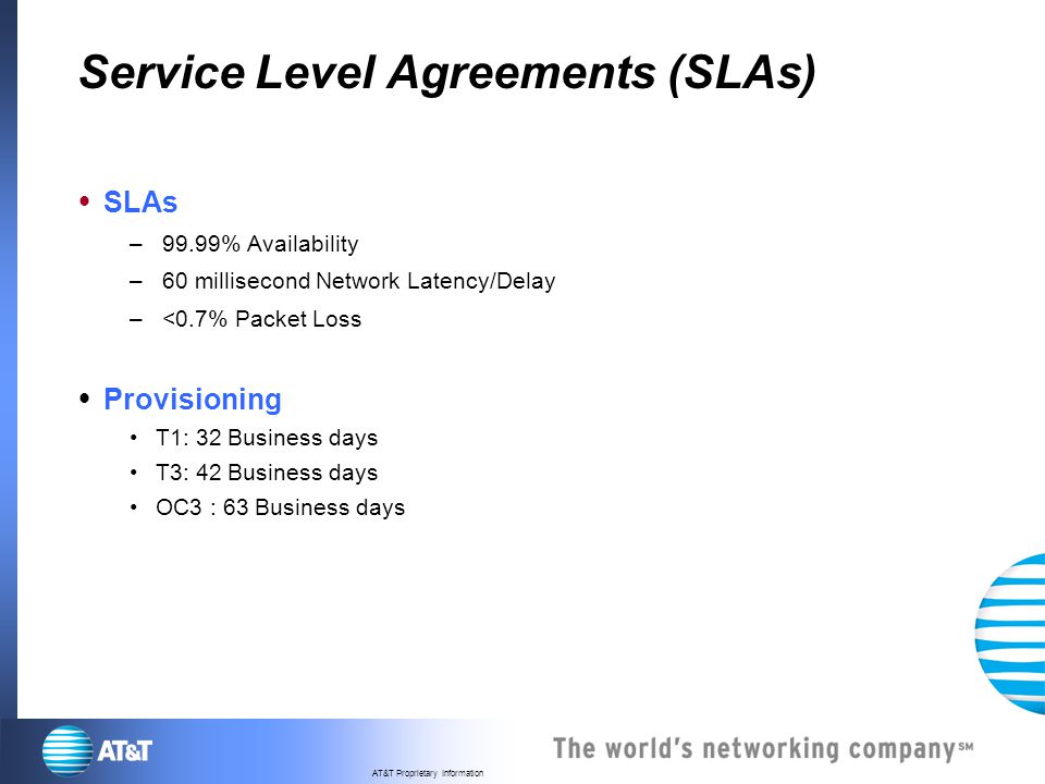 AT&T Proprietary Information Service Level Agreements (SLAs) SLAs – 99.99% Availability – 60 millisecond Network Latency/Delay – <0.7% Packet Loss Pro