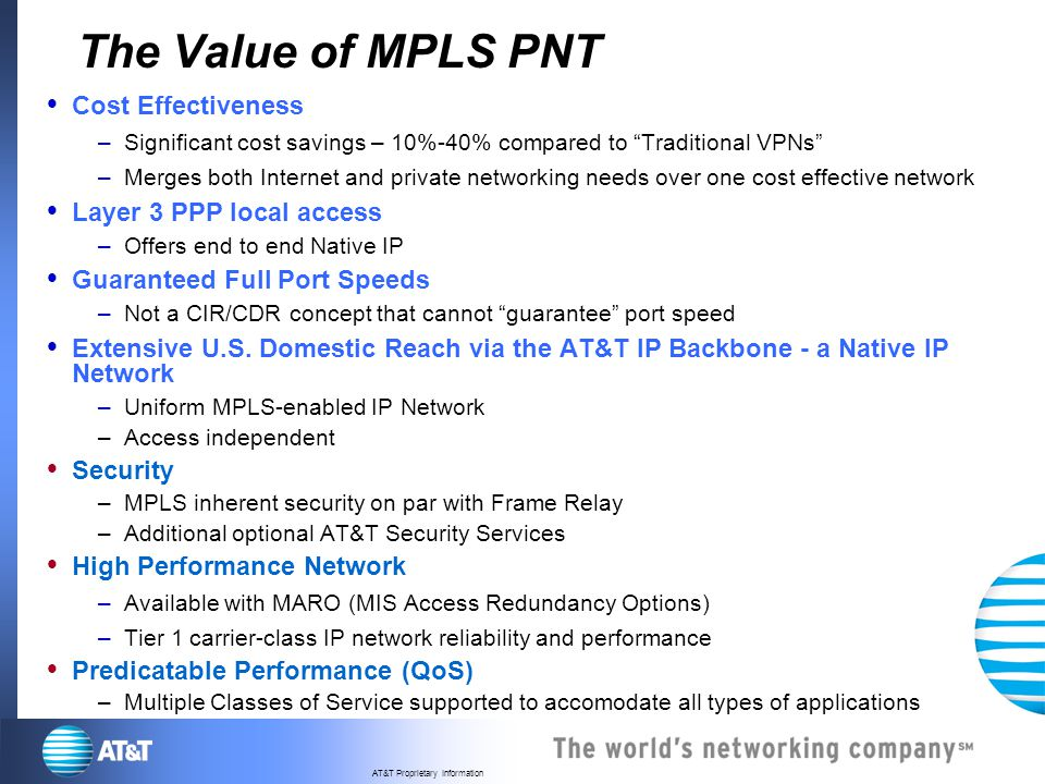 AT&T Proprietary Information The Value of MPLS PNT Cost Effectiveness –Significant cost savings – 10%-40% compared to Traditional VPNs –Merges both In