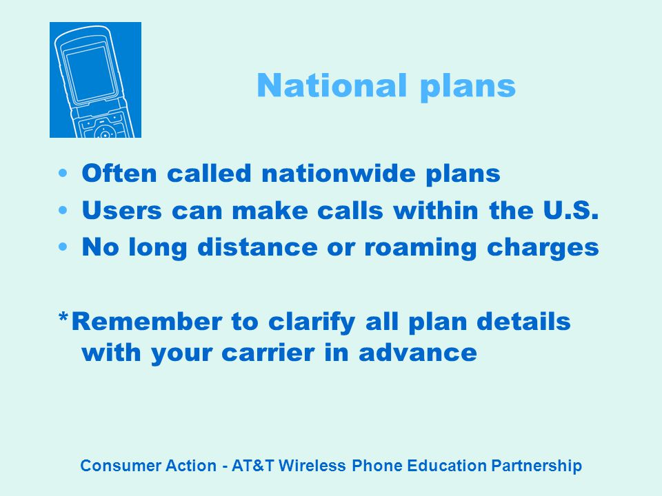 Consumer Action - AT&T Wireless Phone Education Partnership National plans Often called nationwide plans Users can make calls within the U.S.