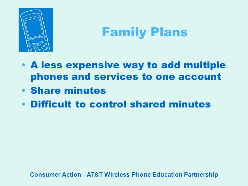 Consumer Action - AT&T Wireless Phone Education Partnership Family Plans A less expensive way to add multiple phones and services to one account Share minutes Difficult to control shared minutes