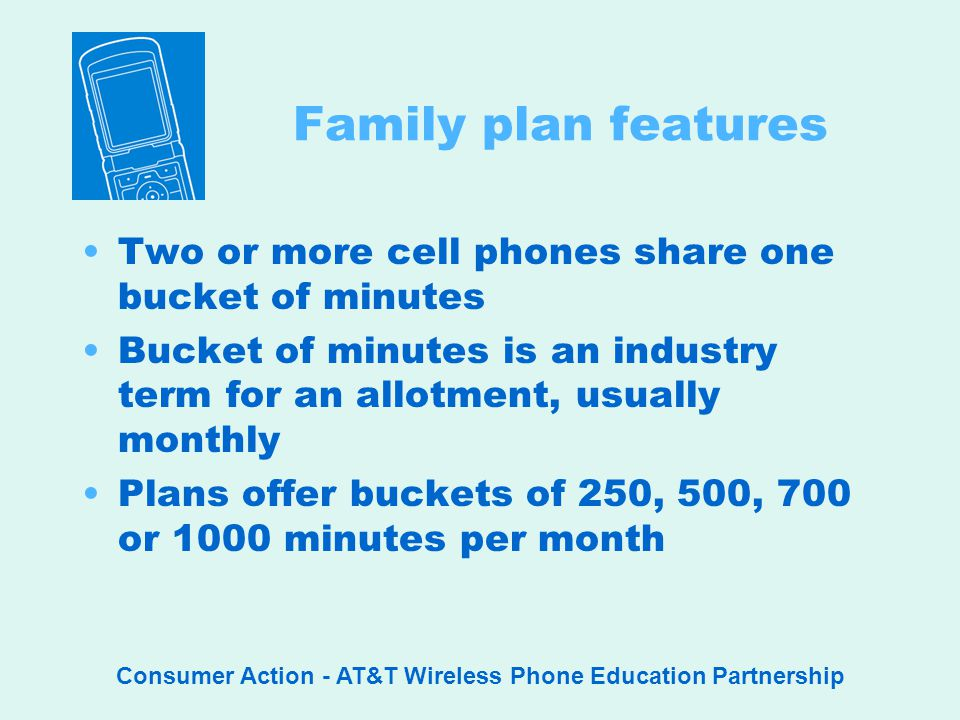 Consumer Action - AT&T Wireless Phone Education Partnership Family plan features Two or more cell phones share one bucket of minutes Bucket of minutes is an industry term for an allotment, usually monthly Plans offer buckets of 250, 500, 700 or 1000 minutes per month