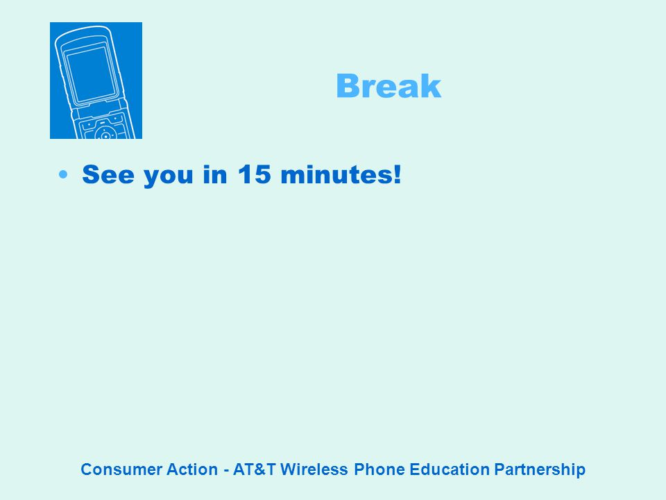 Consumer Action - AT&T Wireless Phone Education Partnership Break See you in 15 minutes!