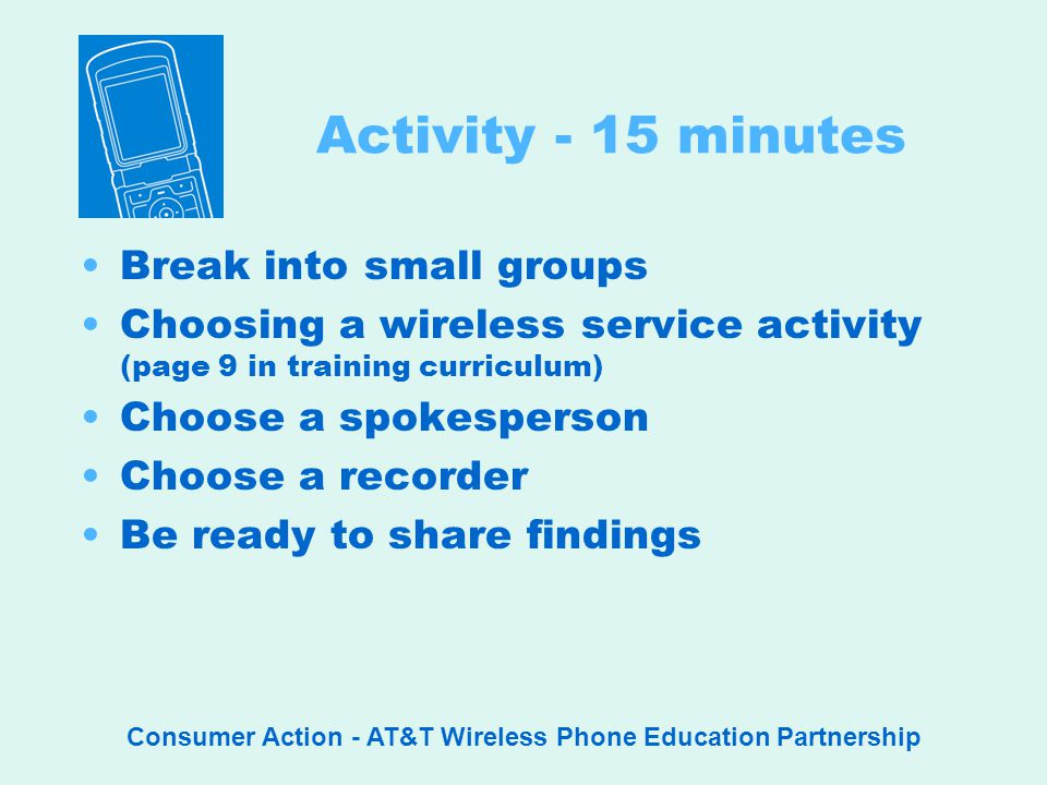Consumer Action - AT&T Wireless Phone Education Partnership Activity - 15 minutes Break into small groups Choosing a wireless service activity (page 9 in training curriculum) Choose a spokesperson Choose a recorder Be ready to share findings