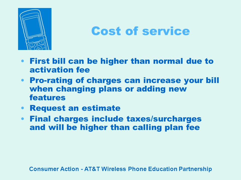 Consumer Action - AT&T Wireless Phone Education Partnership Cost of service First bill can be higher than normal due to activation fee Pro-rating of charges can increase your bill when changing plans or adding new features Request an estimate Final charges include taxes/surcharges and will be higher than calling plan fee