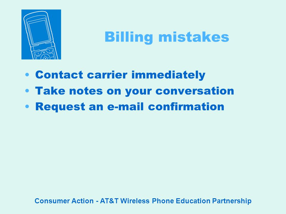 Consumer Action - AT&T Wireless Phone Education Partnership Billing mistakes Contact carrier immediately Take notes on your conversation Request an  confirmation
