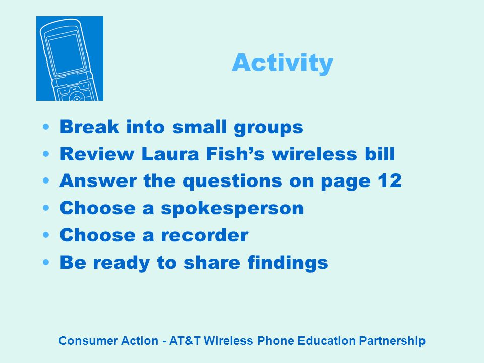 Consumer Action - AT&T Wireless Phone Education Partnership Activity Break into small groups Review Laura Fishs wireless bill Answer the questions on page 12 Choose a spokesperson Choose a recorder Be ready to share findings