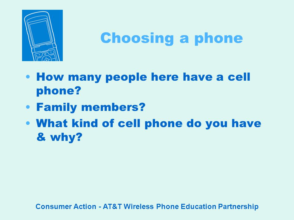 Consumer Action - AT&T Wireless Phone Education Partnership Choosing a phone How many people here have a cell phone.