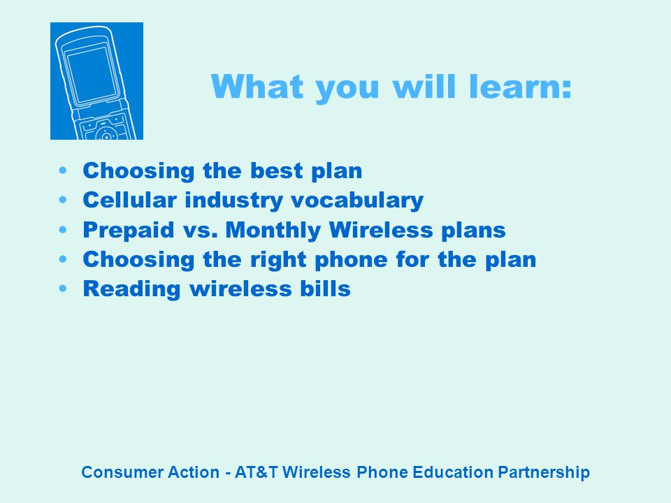 Consumer Action - AT&T Wireless Phone Education Partnership What you will learn: Choosing the best plan Cellular industry vocabulary Prepaid vs.