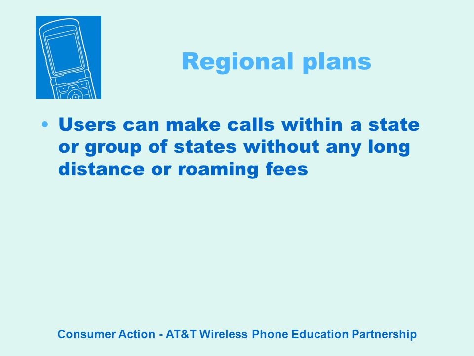 Consumer Action - AT&T Wireless Phone Education Partnership Regional plans Users can make calls within a state or group of states without any long distance or roaming fees