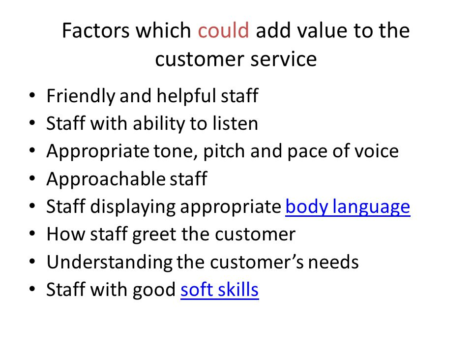 Factors which could add value to the customer service Friendly and helpful staff Staff with ability to listen Appropriate tone, pitch and pace of voic