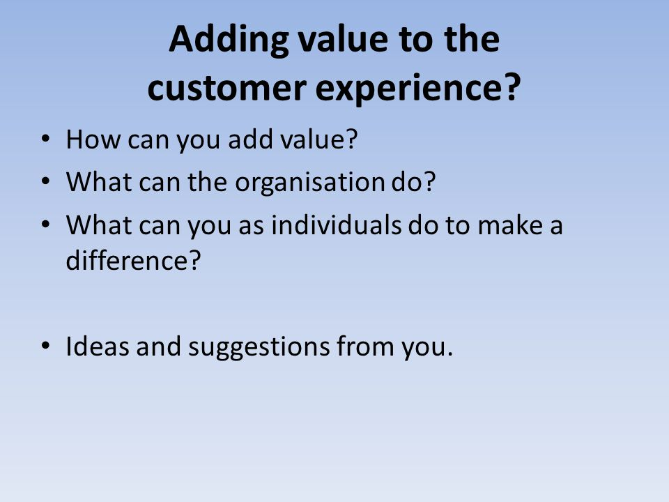 Adding value to the customer experience? How can you add value? What can the organisation do? What can you as individuals do to make a difference? Ide