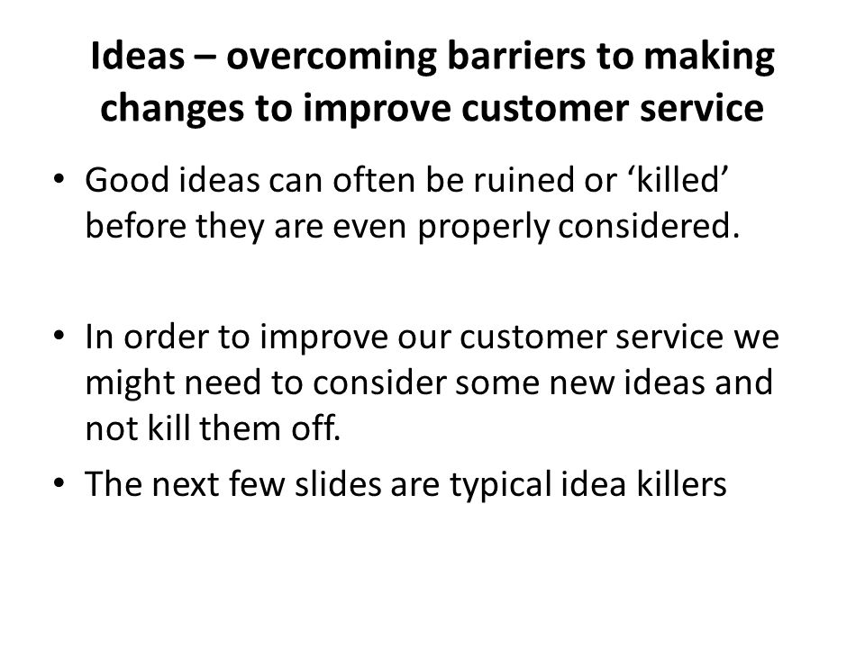 Ideas – overcoming barriers to making changes to improve customer service Good ideas can often be ruined or killed before they are even properly consi