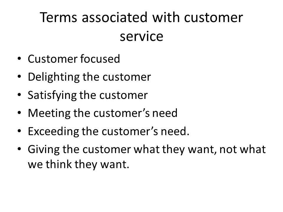 Terms associated with customer service Customer focused Delighting the customer Satisfying the customer Meeting the customers need Exceeding the custo