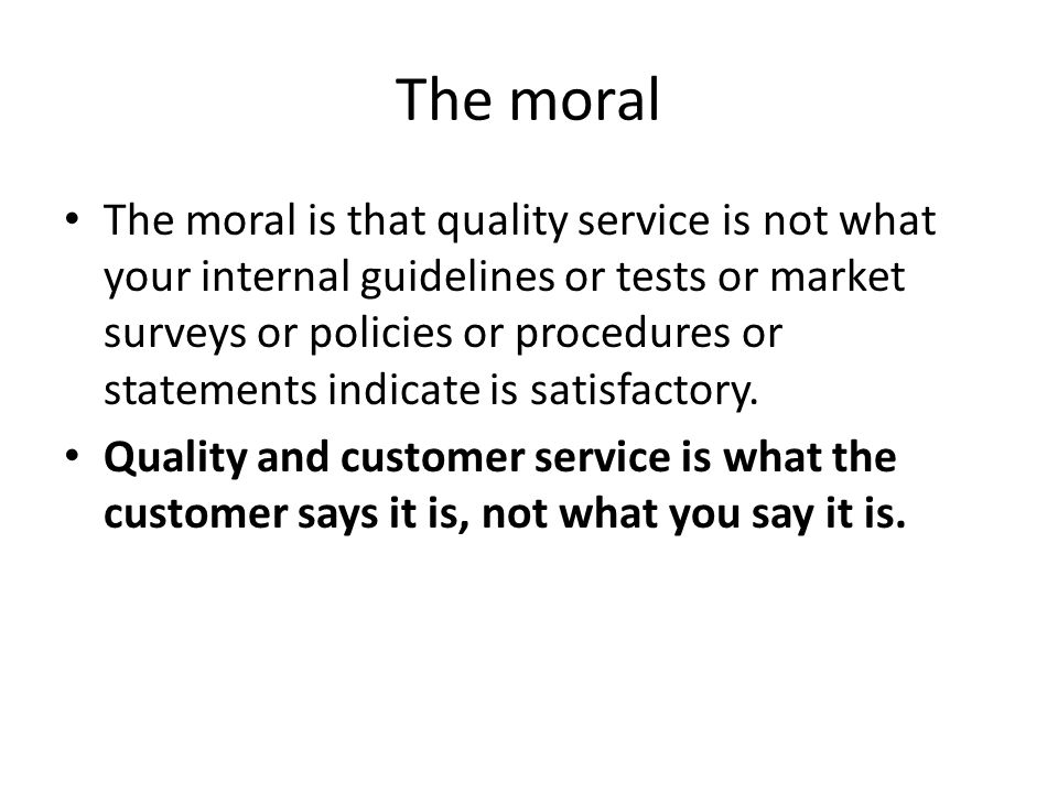 The moral The moral is that quality service is not what your internal guidelines or tests or market surveys or policies or procedures or statements in
