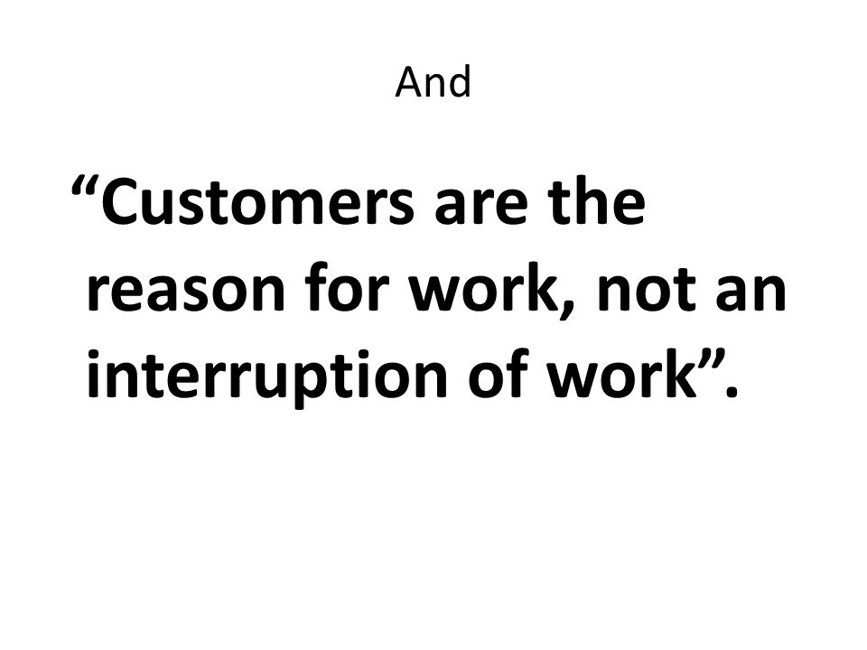 And Customers are the reason for work, not an interruption of work.