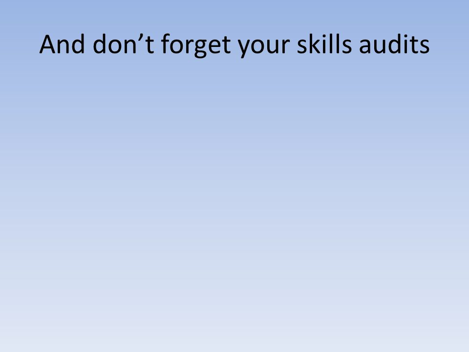 And dont forget your skills audits