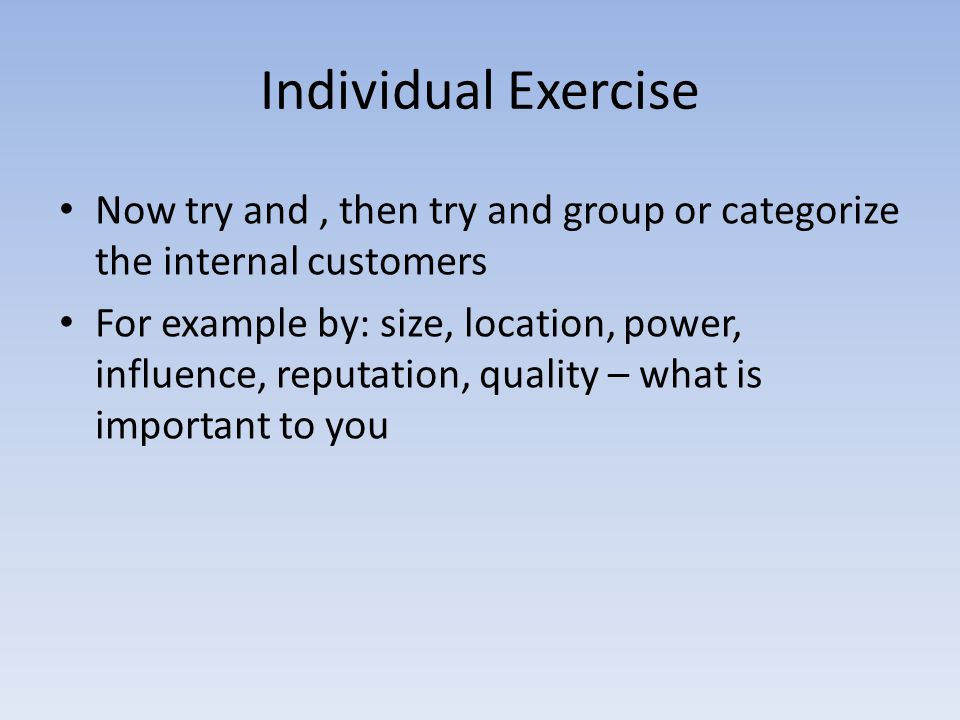 Individual Exercise Now try and, then try and group or categorize the internal customers For example by: size, location, power, influence, reputation,