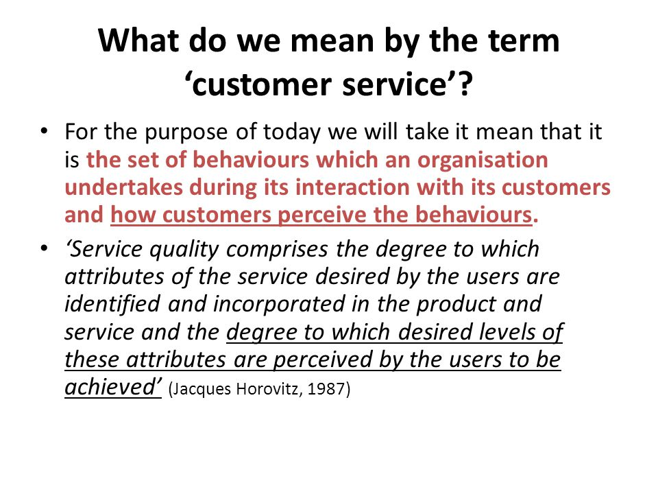 What do we mean by the term customer service? For the purpose of today we will take it mean that it is the set of behaviours which an organisation und