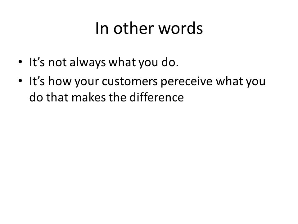 In other words Its not always what you do. Its how your customers pereceive what you do that makes the difference