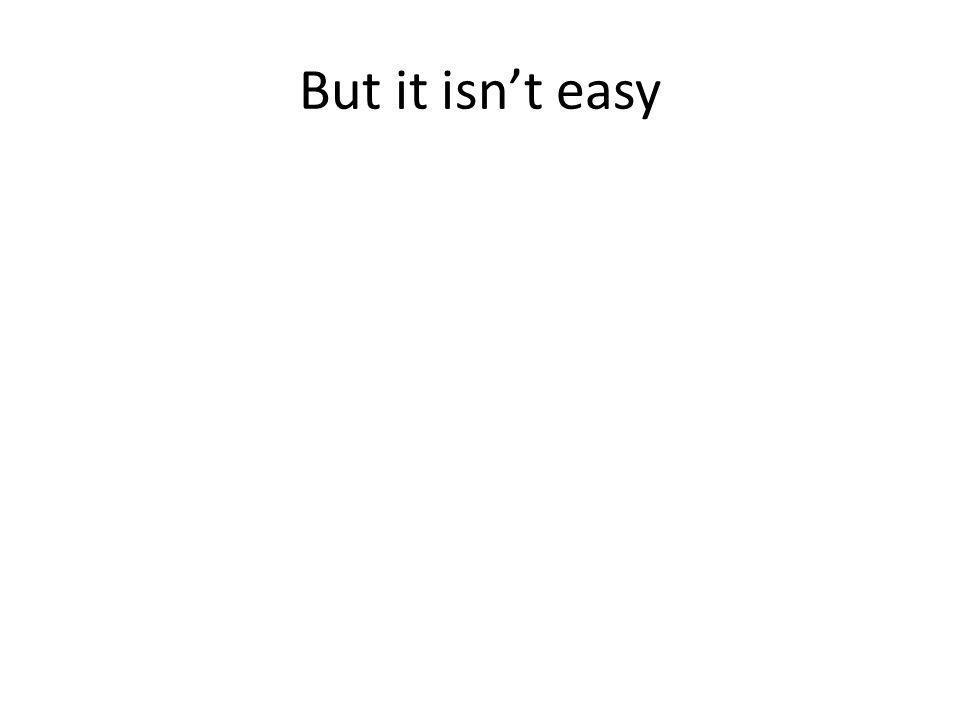 But it isnt easy