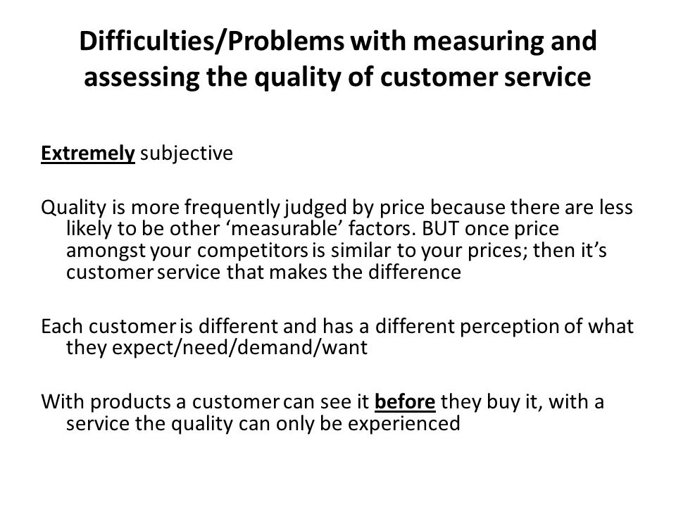 Difficulties/Problems with measuring and assessing the quality of customer service Extremely subjective Quality is more frequently judged by price bec