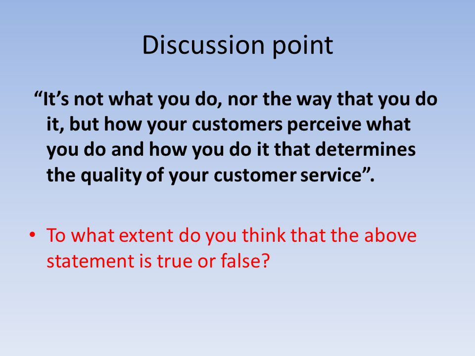 Discussion point Its not what you do, nor the way that you do it, but how your customers perceive what you do and how you do it that determines the qu