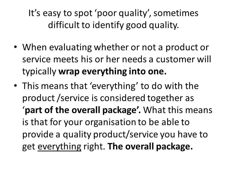 Its easy to spot poor quality, sometimes difficult to identify good quality. When evaluating whether or not a product or service meets his or her need