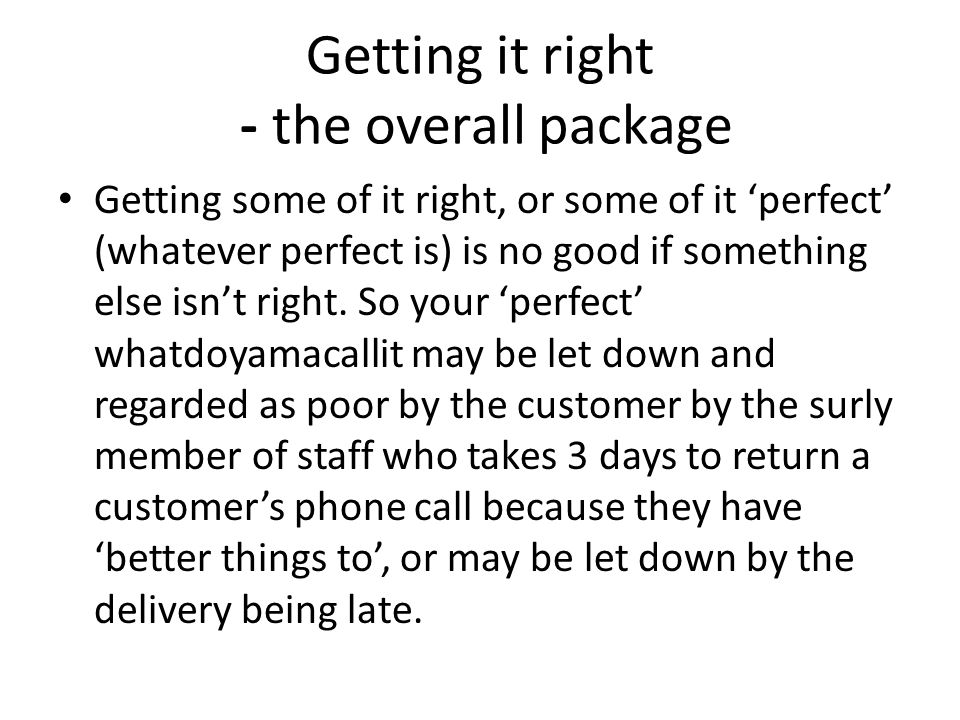 Getting it right - the overall package Getting some of it right, or some of it perfect (whatever perfect is) is no good if something else isnt right.